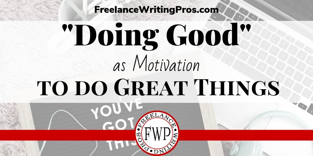 Doing Good as Motivation to do Great Things - FreelanceWritingPros.com