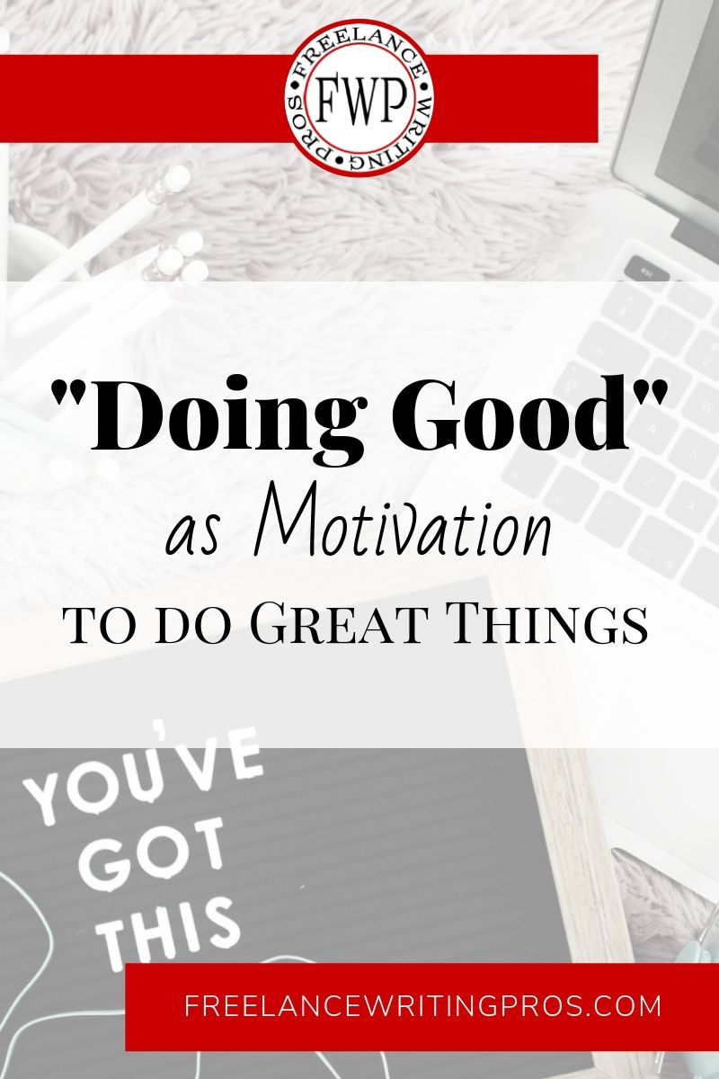 Doing Good as Motivation to do Great Things - Freelance Writing Pros