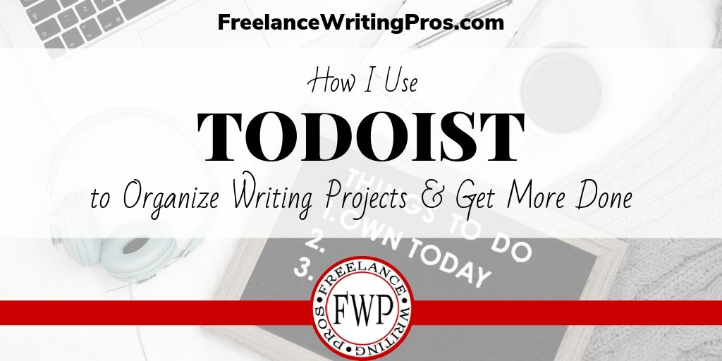 How I Use Todoist to Organize Writing Projects and Get More Done - FreelanceWritingPros.com