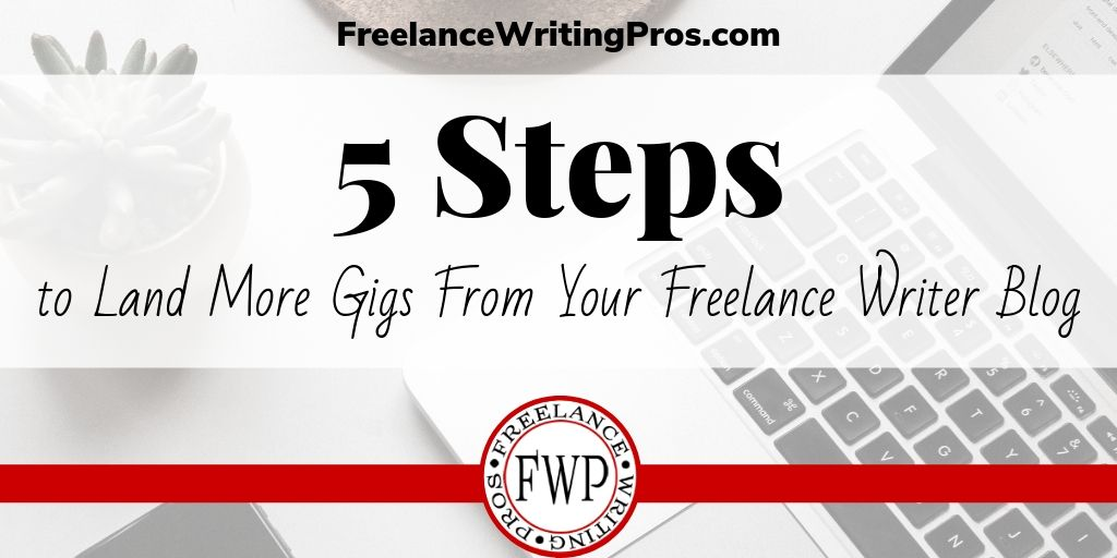 5 Steps to Land More Gigs From Your Freelance Writer Blog - FreelanceWritingPros.com