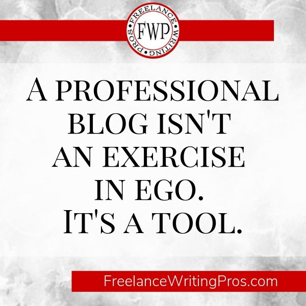 A professional blog isn't an exercise in ego. It's a tool. - FreelanceWritingPros.com
