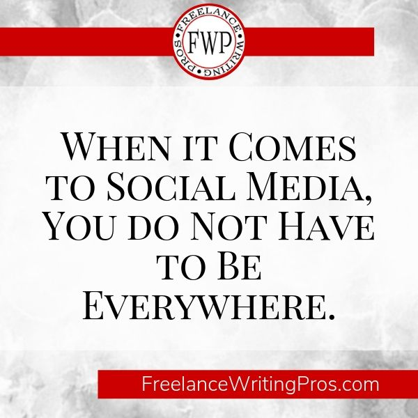 When it Comes to Social Media, You Do Not Have to Be Everywhere - Freelance Writing Pros
