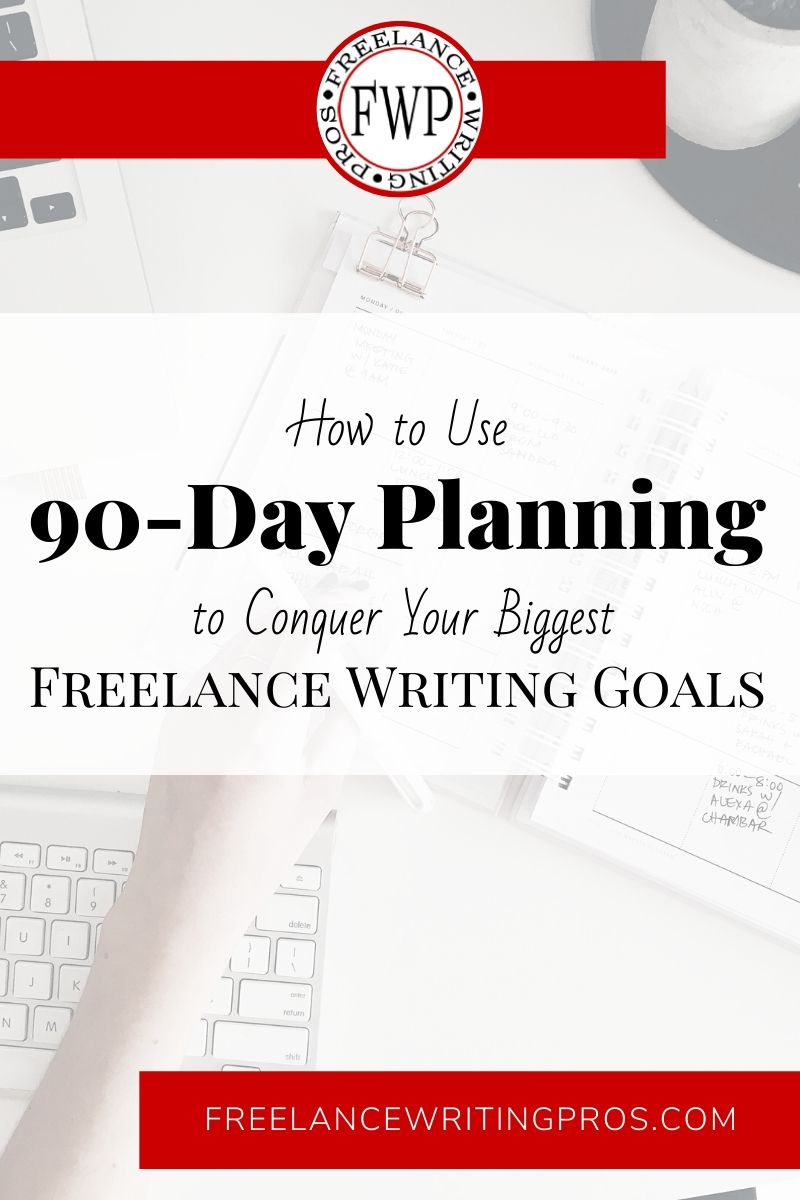 How to Use 90-Day Planning to Conquer Your Biggest Freelance Writing Goals - Freelance Writing Pros