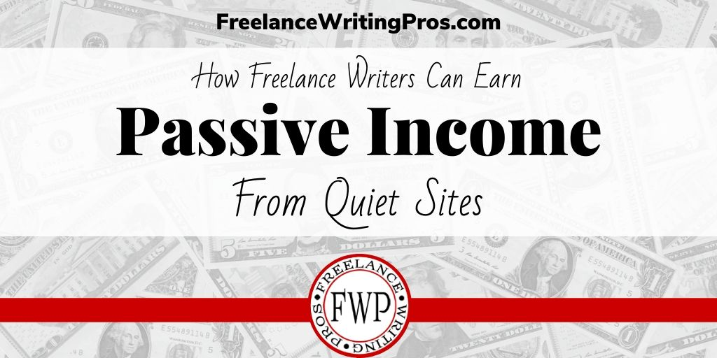 How Freelance Writers Can Earn Passive Income From Quiet Sites - FreelanceWritingPros.com