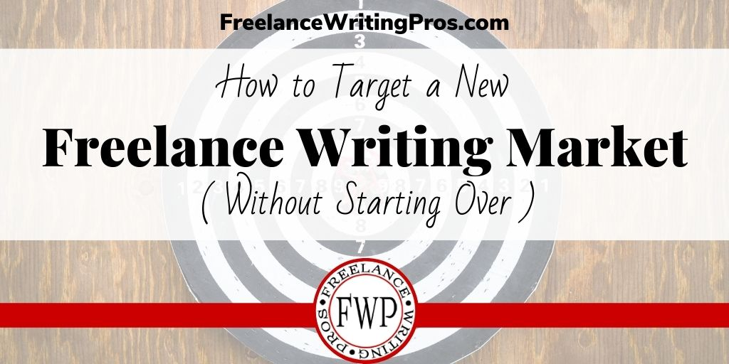 How to Target a New Freelance Writing Market Without Starting Over - FreelanceWritingPros.com
